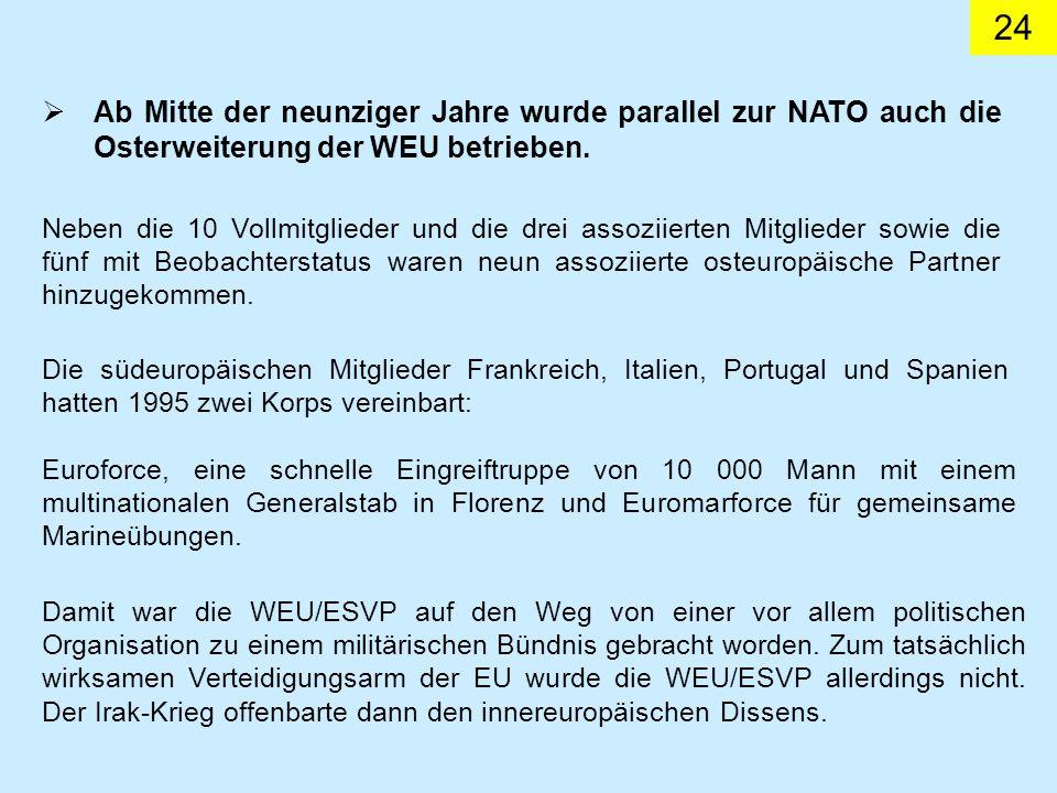 24 Ab Mitte der neunziger Jahre wurde parallel zur NATO auch die Osterweiterung der WEU betrieben. Neben die 10 Vollmitglieder und die drei assoziiert