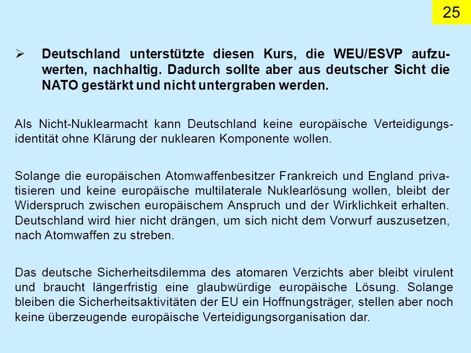 25 Deutschland unterstützte diesen Kurs, die WEU/ESVP aufzu- werten, nachhaltig. Dadurch sollte aber aus deutscher Sicht die NATO gestärkt und nicht u