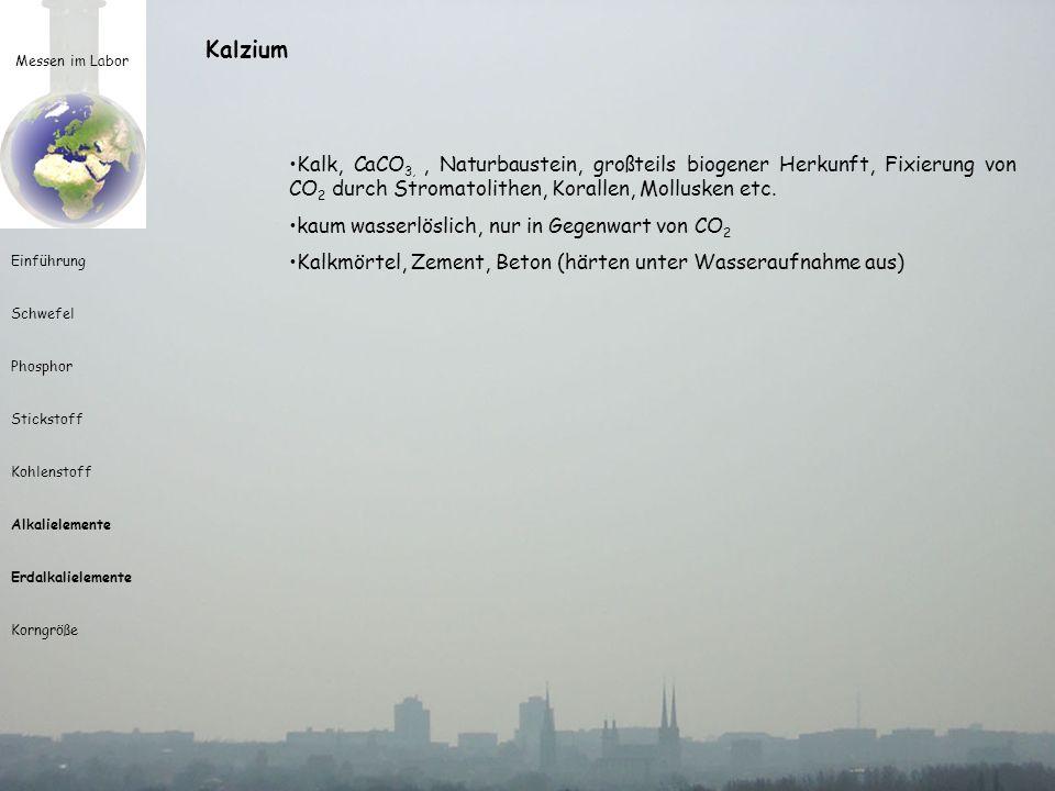 Messen im Labor Einführung Schwefel Phosphor Stickstoff Kohlenstoff Alkalielemente Erdalkalielemente Korngröße Kalzium Kalk, CaCO 3,, Naturbaustein, g