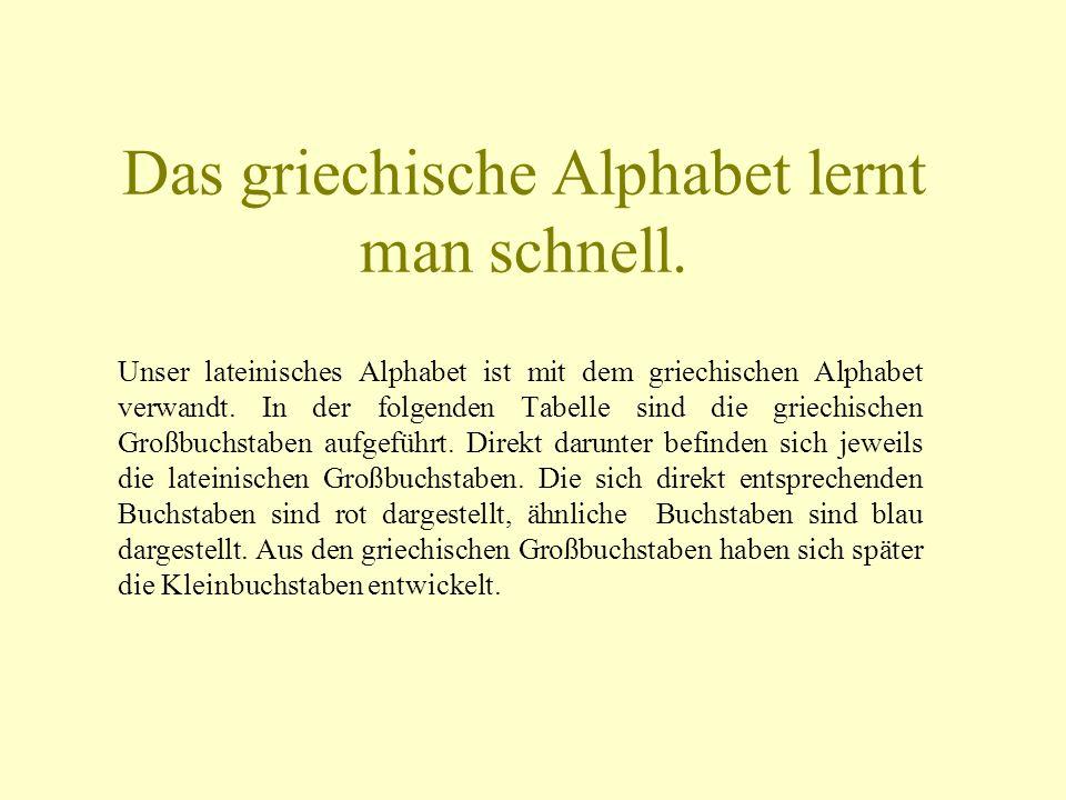 Das griechische Alphabet lernt man schnell. Unser lateinisches Alphabet ist mit dem griechischen Alphabet verwandt. In der folgenden Tabelle sind die