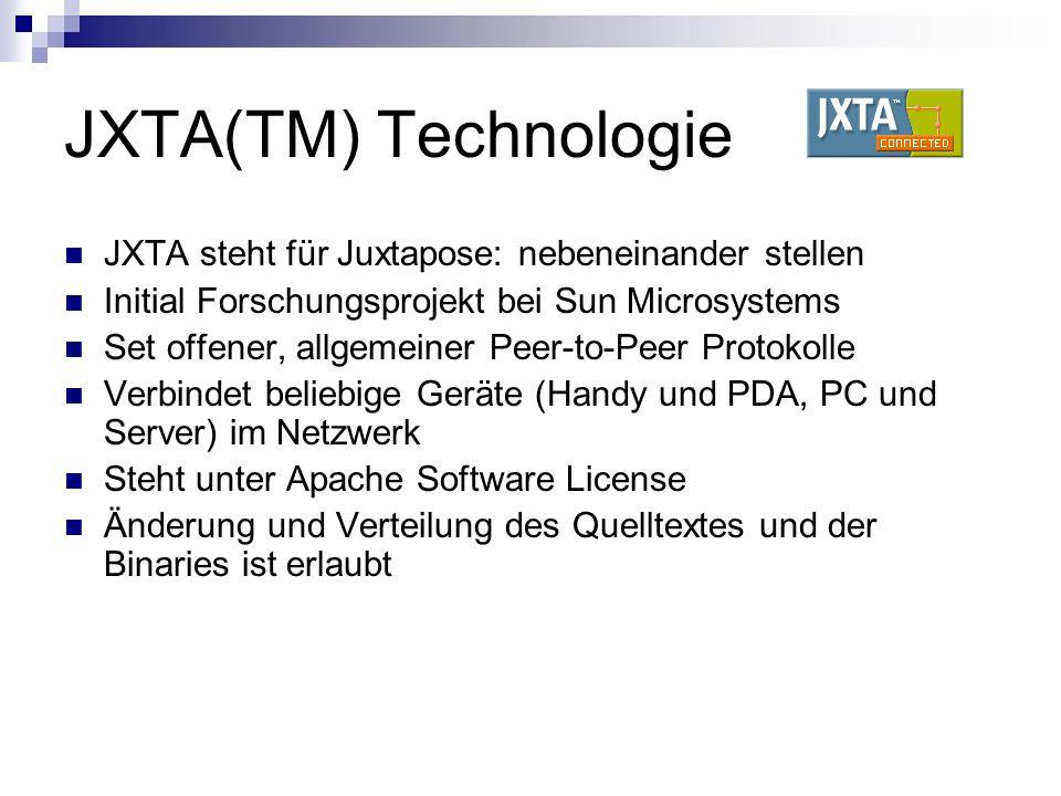 JXTA(TM) Technologie JXTA steht für Juxtapose: nebeneinander stellen Initial Forschungsprojekt bei Sun Microsystems Set offener, allgemeiner Peer-to-Peer Protokolle Verbindet beliebige Geräte (Handy und PDA, PC und Server) im Netzwerk Steht unter Apache Software License Änderung und Verteilung des Quelltextes und der Binaries ist erlaubt