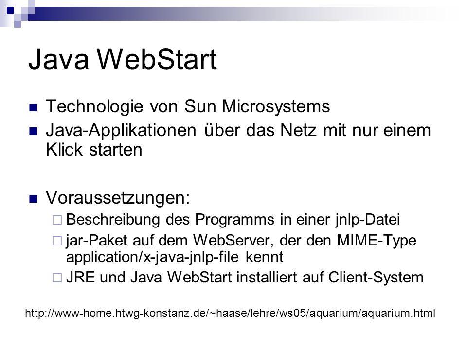 Java WebStart Technologie von Sun Microsystems Java-Applikationen über das Netz mit nur einem Klick starten Voraussetzungen: Beschreibung des Programms in einer jnlp-Datei jar-Paket auf dem WebServer, der den MIME-Type application/x-java-jnlp-file kennt JRE und Java WebStart installiert auf Client-System http://www-home.htwg-konstanz.de/~haase/lehre/ws05/aquarium/aquarium.html