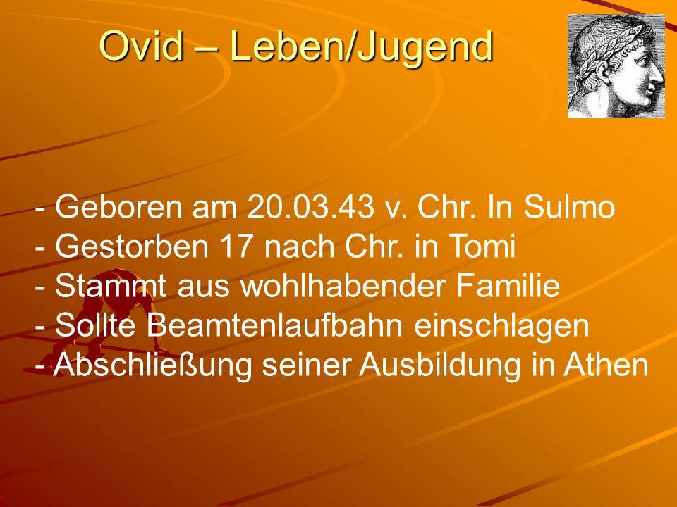 Ovid – Leben/Jugend - Geboren am 20.03.43 v. Chr. In Sulmo - Gestorben 17 nach Chr. in Tomi - Stammt aus wohlhabender Familie - Sollte Beamtenlaufbahn