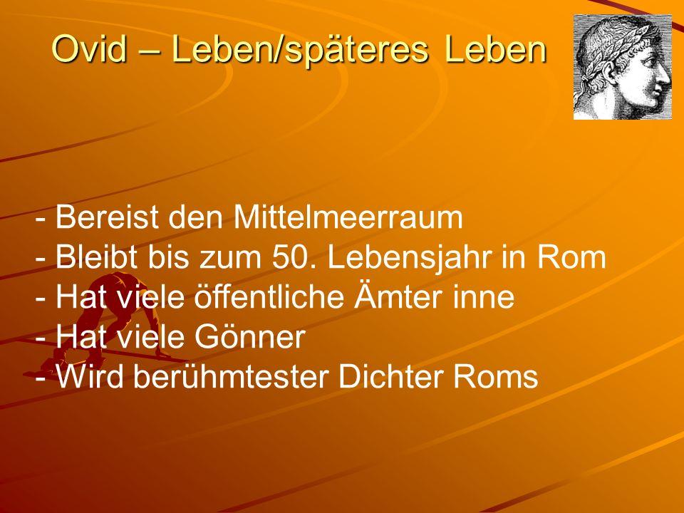Ovid – Leben/späteres Leben - Bereist den Mittelmeerraum - Bleibt bis zum 50. Lebensjahr in Rom - Hat viele öffentliche Ämter inne - Hat viele Gönner