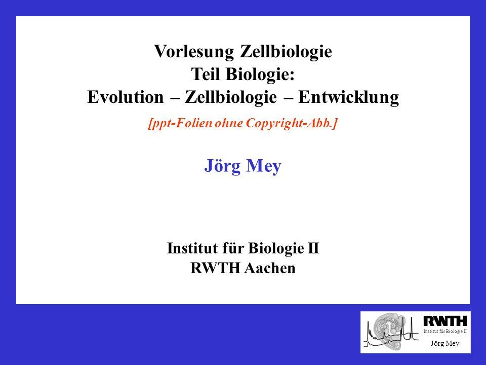 Vorlesung Zellbiologie Teil Biologie: Evolution – Zellbiologie – Entwicklung Institut für Biologie II Jörg Mey [ppt-Folien ohne Copyright-Abb.] Jörg M