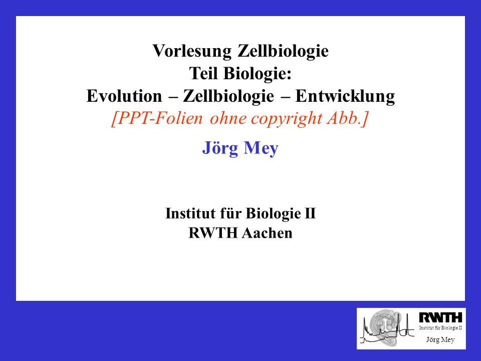 Vorlesung Zellbiologie Teil Biologie: Evolution – Zellbiologie – Entwicklung [PPT-Folien ohne copyright Abb.] Institut für Biologie II Jörg Mey Instit