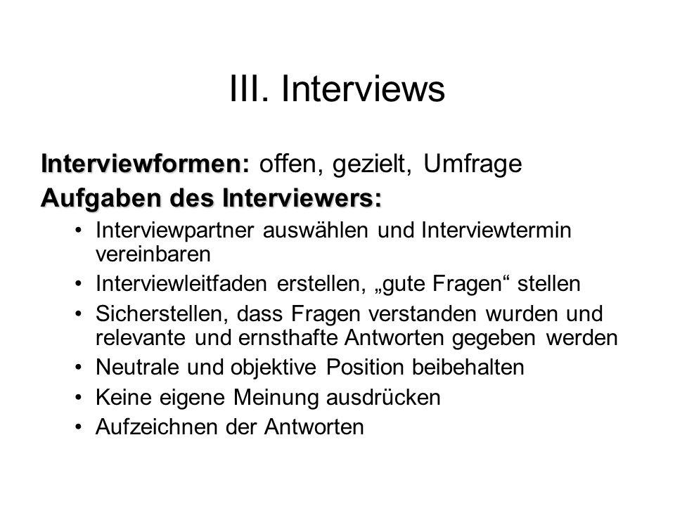 III. Interviews Interviewformen Interviewformen: offen, gezielt, Umfrage Aufgaben des Interviewers: Interviewpartner auswählen und Interviewtermin ver