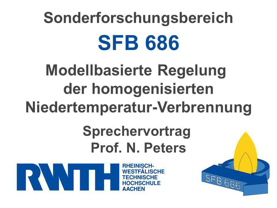 Sonderforschungsbereich SFB 686 Modellbasierte Regelung der homogenisierten Niedertemperatur-Verbrennung Sprechervortrag Prof. N. Peters