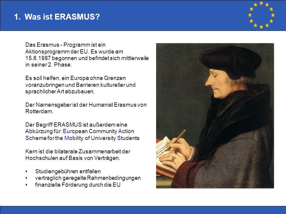 1.Was ist ERASMUS? Das Erasmus - Programm ist ein Aktionsprogramm der EU. Es wurde am 15.6.1987 begonnen und befindet sich mittlerweile in seiner 2. P