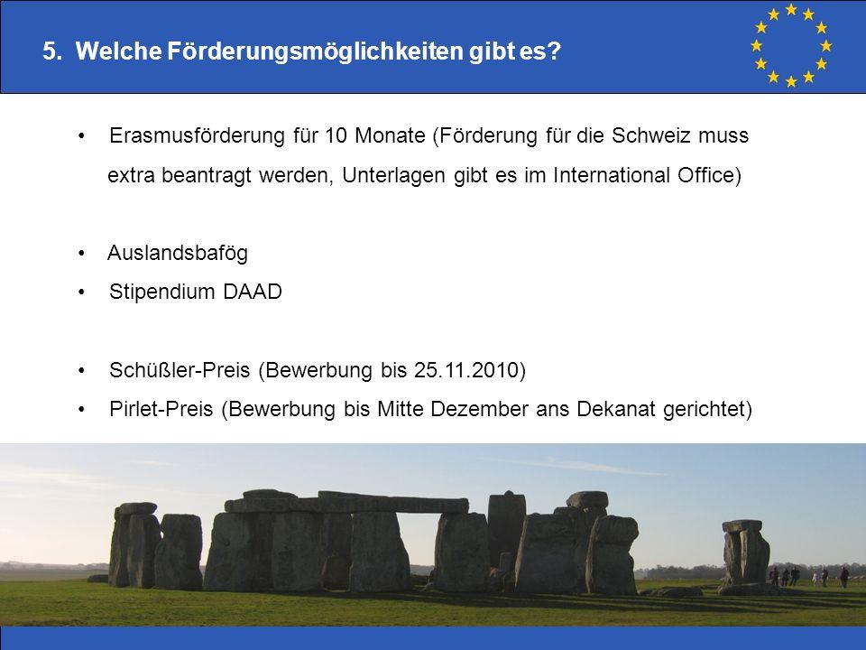 5. Welche Förderungsmöglichkeiten gibt es? Erasmusförderung für 10 Monate (Förderung für die Schweiz muss extra beantragt werden, Unterlagen gibt es i