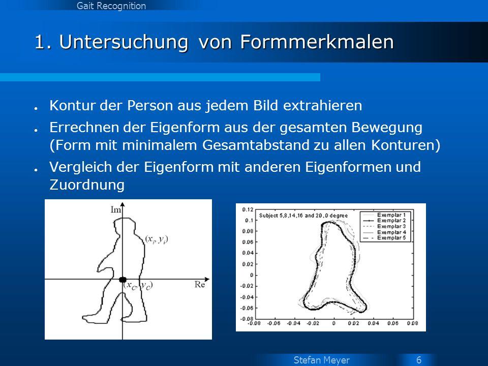 Stefan Meyer Gait Recognition 6 1. Untersuchung von Formmerkmalen Kontur der Person aus jedem Bild extrahieren Errechnen der Eigenform aus der gesamte