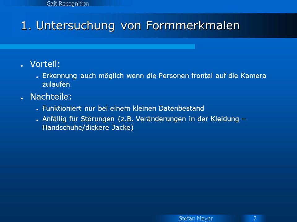 Stefan Meyer Gait Recognition 7 1. Untersuchung von Formmerkmalen Vorteil: Erkennung auch möglich wenn die Personen frontal auf die Kamera zulaufen Na
