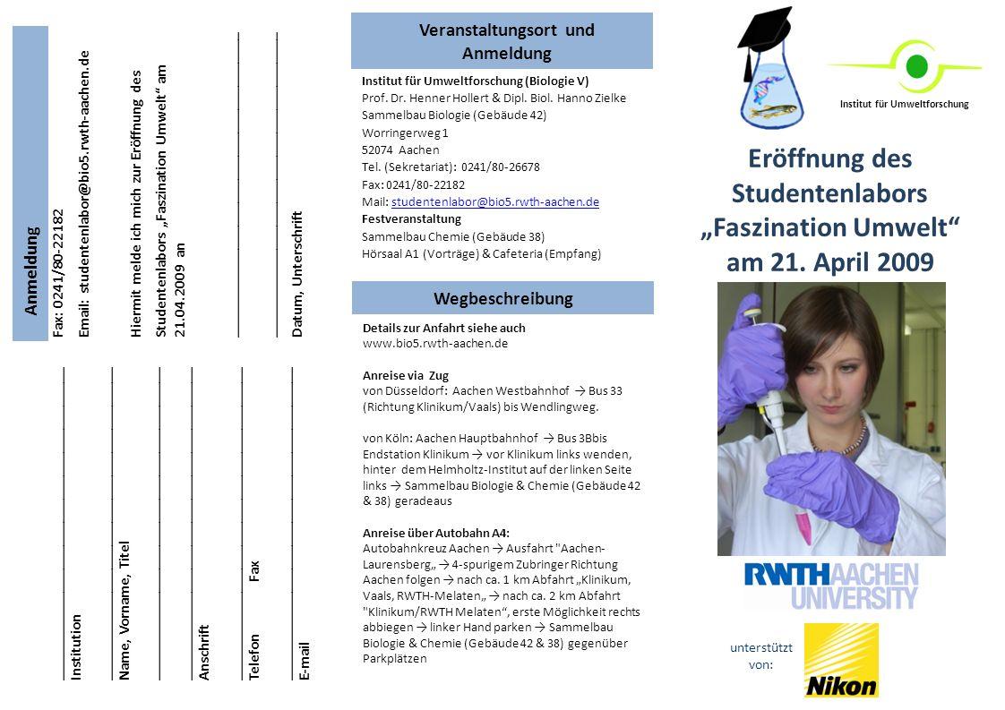 Fax: 0241/80-22182 Email: studentenlabor@bio5.rwth-aachen.de Hiermit melde ich mich zur Eröffnung des Studentenlabors Faszination Umwelt am 21.04.2009 an _______________________________________ Datum, Unterschrift Eröffnung des Studentenlabors Faszination Umwelt am 21.
