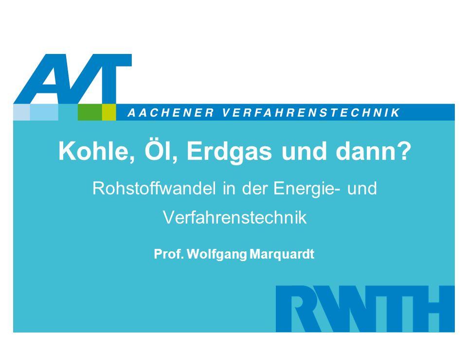 Kohle, Öl, Erdgas und dann? Rohstoffwandel in der Energie- und Verfahrenstechnik Prof. Wolfgang Marquardt