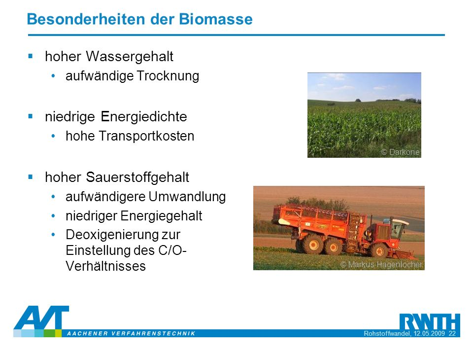 Rohstoffwandel, 12.05.2009 22 Besonderheiten der Biomasse hoher Wassergehalt aufwändige Trocknung niedrige Energiedichte hohe Transportkosten hoher Sa