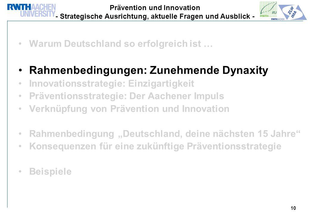 10 Warum Deutschland so erfolgreich ist … Rahmenbedingungen: Zunehmende Dynaxity Innovationsstrategie: Einzigartigkeit Präventionsstrategie: Der Aachener Impuls Verknüpfung von Prävention und Innovation Rahmenbedingung Deutschland, deine nächsten 15 Jahre Konsequenzen für eine zukünftige Präventionsstrategie Beispiele Prävention und Innovation - Strategische Ausrichtung, aktuelle Fragen und Ausblick -