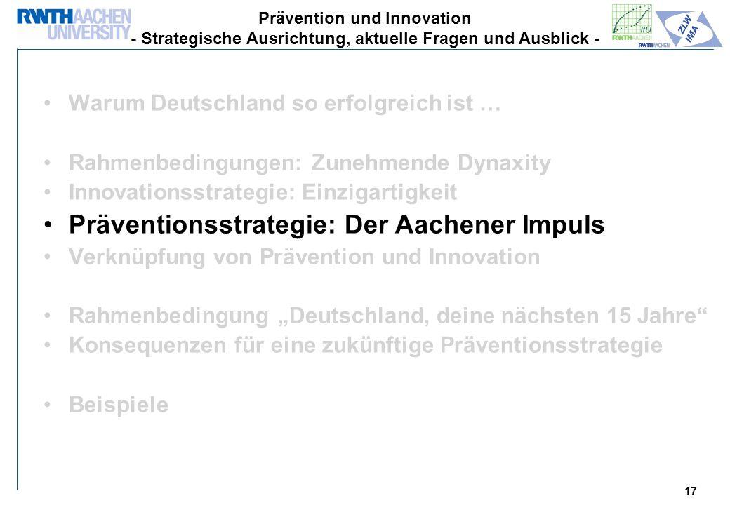 17 Warum Deutschland so erfolgreich ist … Rahmenbedingungen: Zunehmende Dynaxity Innovationsstrategie: Einzigartigkeit Präventionsstrategie: Der Aachener Impuls Verknüpfung von Prävention und Innovation Rahmenbedingung Deutschland, deine nächsten 15 Jahre Konsequenzen für eine zukünftige Präventionsstrategie Beispiele Prävention und Innovation - Strategische Ausrichtung, aktuelle Fragen und Ausblick -