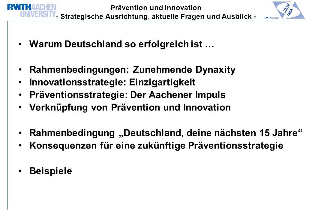 Warum Deutschland so erfolgreich ist … Rahmenbedingungen: Zunehmende Dynaxity Innovationsstrategie: Einzigartigkeit Präventionsstrategie: Der Aachener Impuls Verknüpfung von Prävention und Innovation Rahmenbedingung Deutschland, deine nächsten 15 Jahre Konsequenzen für eine zukünftige Präventionsstrategie Beispiele Prävention und Innovation - Strategische Ausrichtung, aktuelle Fragen und Ausblick -