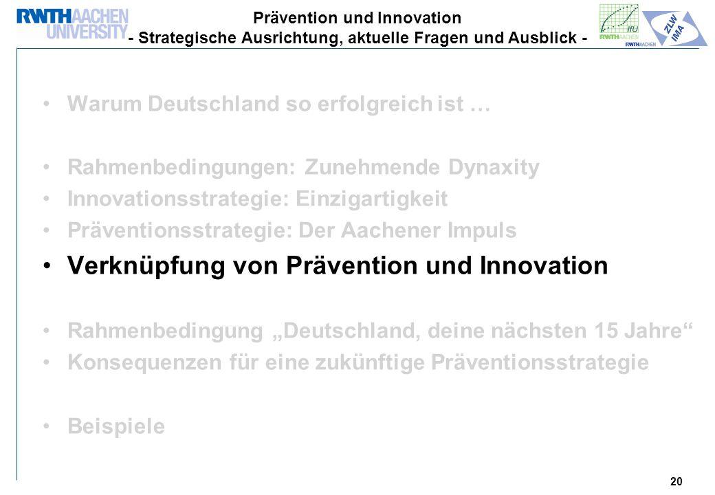 20 Warum Deutschland so erfolgreich ist … Rahmenbedingungen: Zunehmende Dynaxity Innovationsstrategie: Einzigartigkeit Präventionsstrategie: Der Aachener Impuls Verknüpfung von Prävention und Innovation Rahmenbedingung Deutschland, deine nächsten 15 Jahre Konsequenzen für eine zukünftige Präventionsstrategie Beispiele Prävention und Innovation - Strategische Ausrichtung, aktuelle Fragen und Ausblick -