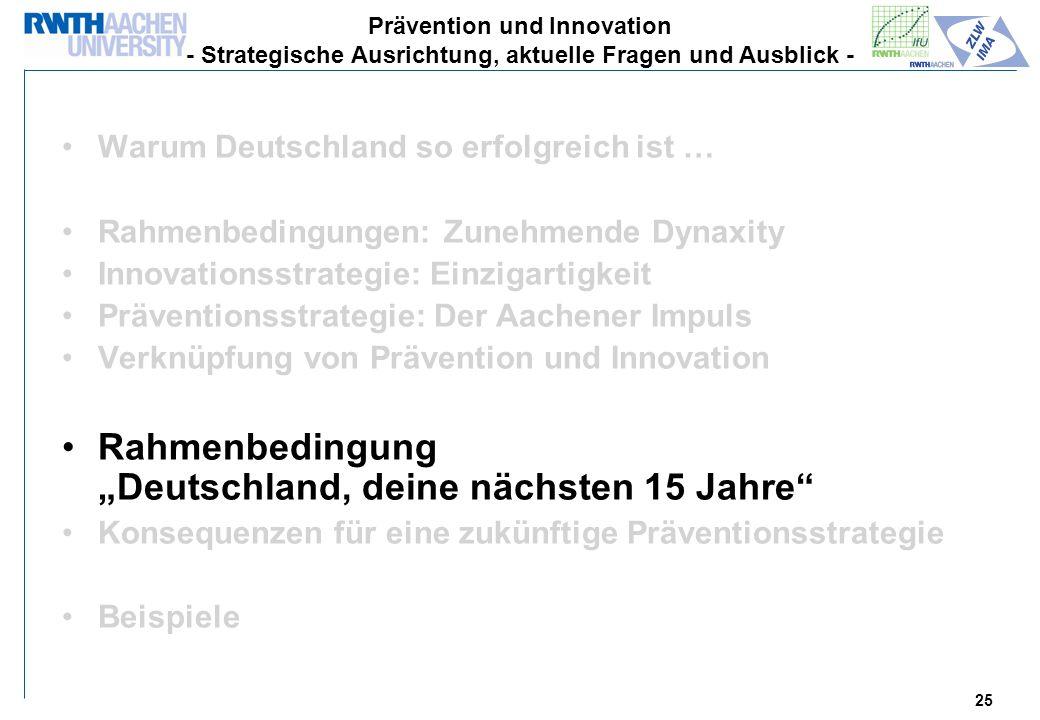 25 Warum Deutschland so erfolgreich ist … Rahmenbedingungen: Zunehmende Dynaxity Innovationsstrategie: Einzigartigkeit Präventionsstrategie: Der Aachener Impuls Verknüpfung von Prävention und Innovation Rahmenbedingung Deutschland, deine nächsten 15 Jahre Konsequenzen für eine zukünftige Präventionsstrategie Beispiele Prävention und Innovation - Strategische Ausrichtung, aktuelle Fragen und Ausblick -