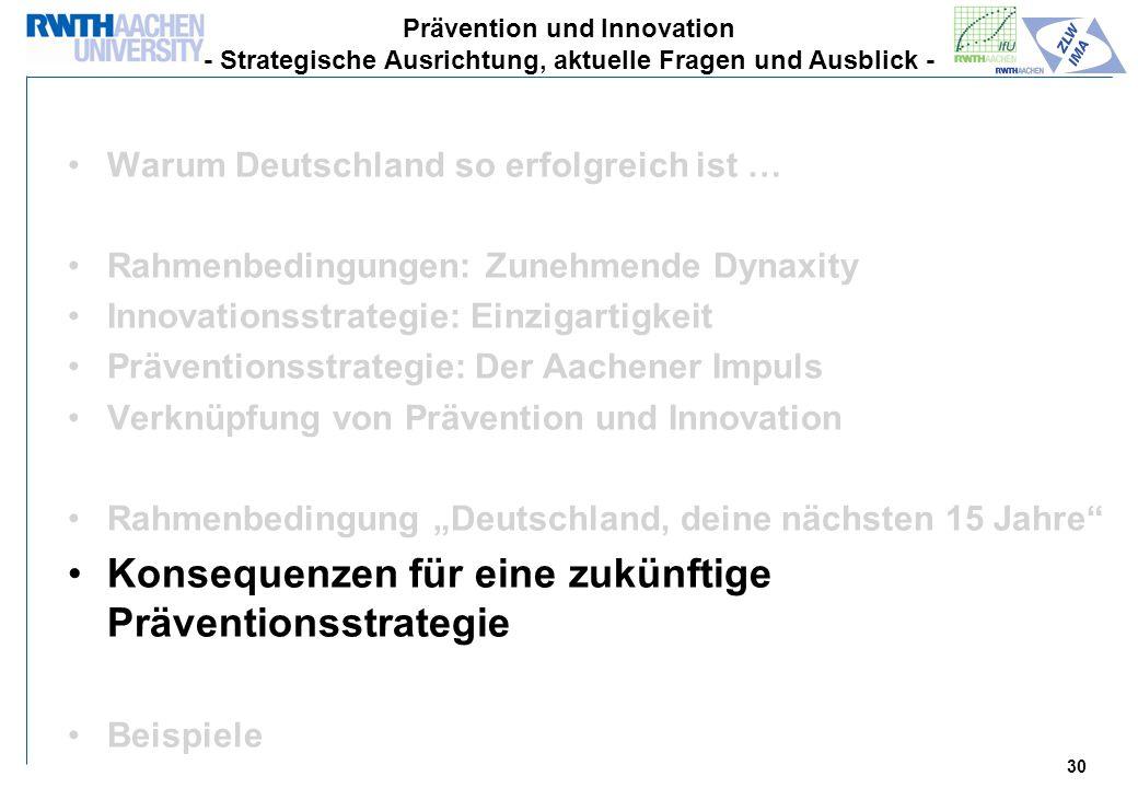 30 Warum Deutschland so erfolgreich ist … Rahmenbedingungen: Zunehmende Dynaxity Innovationsstrategie: Einzigartigkeit Präventionsstrategie: Der Aachener Impuls Verknüpfung von Prävention und Innovation Rahmenbedingung Deutschland, deine nächsten 15 Jahre Konsequenzen für eine zukünftige Präventionsstrategie Beispiele Prävention und Innovation - Strategische Ausrichtung, aktuelle Fragen und Ausblick -