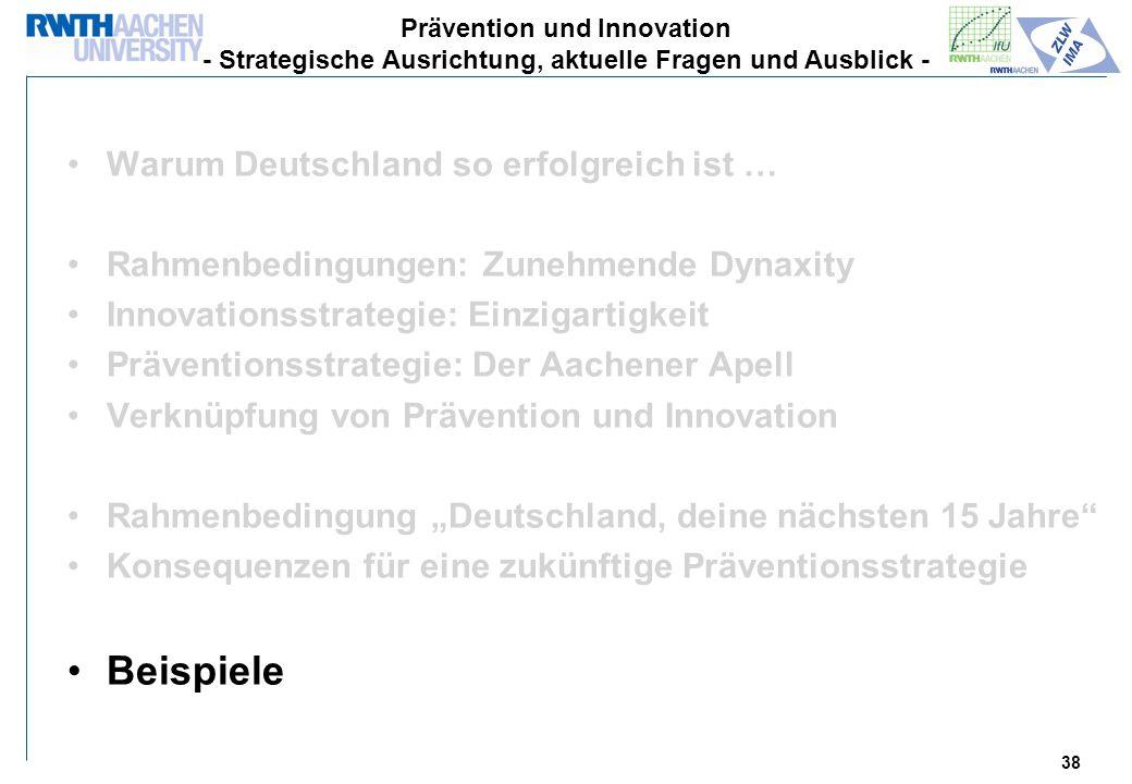 38 Warum Deutschland so erfolgreich ist … Rahmenbedingungen: Zunehmende Dynaxity Innovationsstrategie: Einzigartigkeit Präventionsstrategie: Der Aachener Apell Verknüpfung von Prävention und Innovation Rahmenbedingung Deutschland, deine nächsten 15 Jahre Konsequenzen für eine zukünftige Präventionsstrategie Beispiele Prävention und Innovation - Strategische Ausrichtung, aktuelle Fragen und Ausblick -