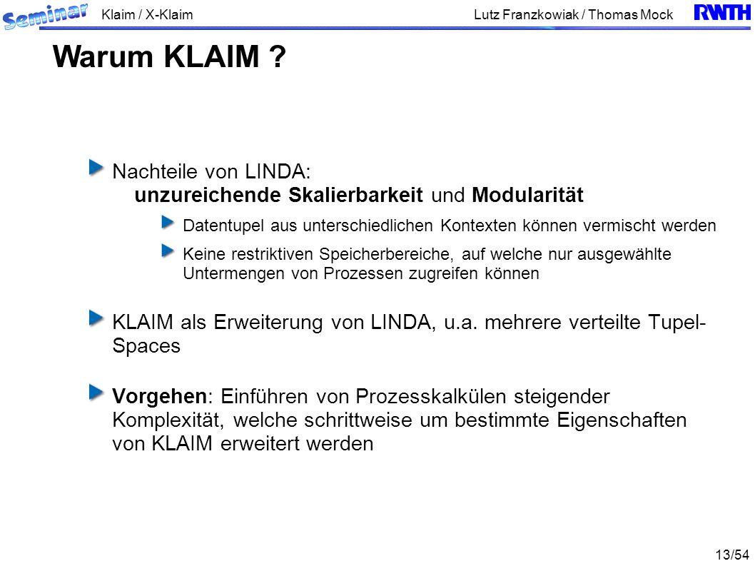 Klaim / X-Klaim 13/54 Lutz Franzkowiak / Thomas Mock Nachteile von LINDA: unzureichende Skalierbarkeit und Modularität Datentupel aus unterschiedliche