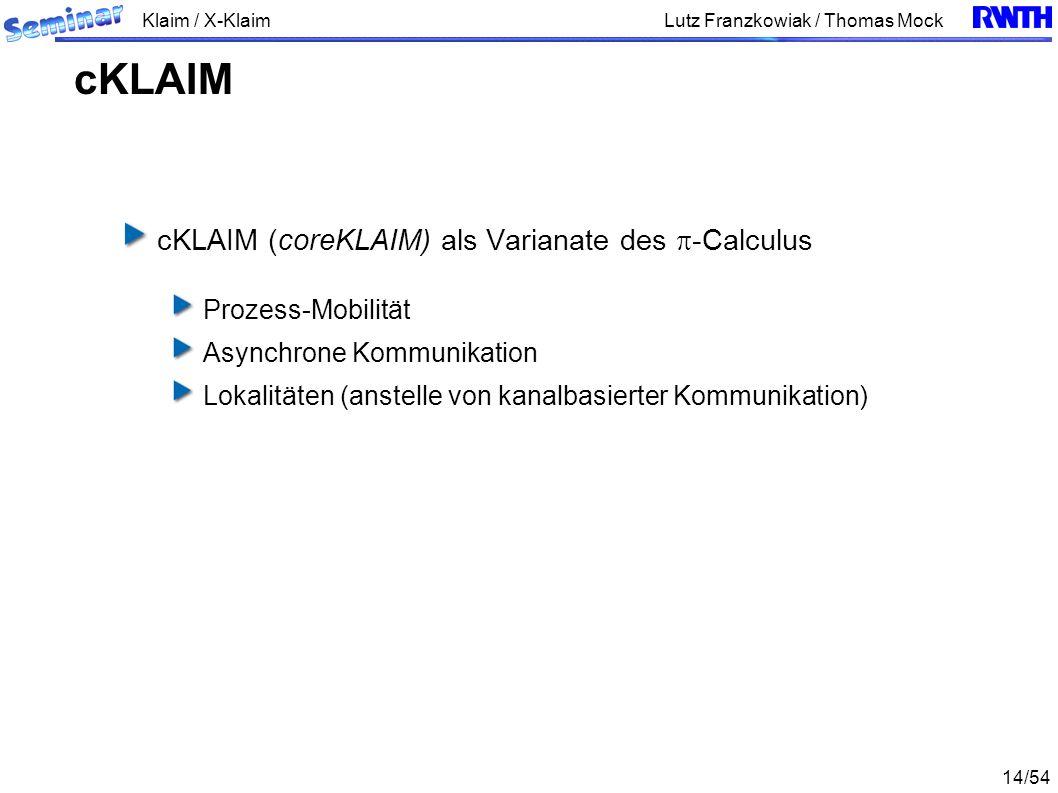 Klaim / X-Klaim 14/54 Lutz Franzkowiak / Thomas Mock cKLAIM (coreKLAIM) als Varianate des -Calculus Prozess-Mobilität Asynchrone Kommunikation Lokalit