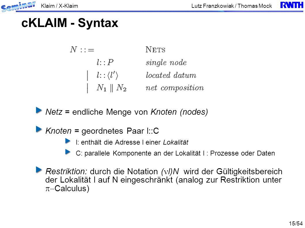 Klaim / X-Klaim 15/54 Lutz Franzkowiak / Thomas Mock Netz = endliche Menge von Knoten (nodes) Knoten = geordnetes Paar l::C l: enthält die Adresse l einer Lokalität C: parallele Komponente an der Lokalität l : Prozesse oder Daten Restriktion: durch die Notation ( l)N wird der Gültigkeitsbereich der Lokalität l auf N eingeschränkt (analog zur Restriktion unter Calculus) cKLAIM - Syntax