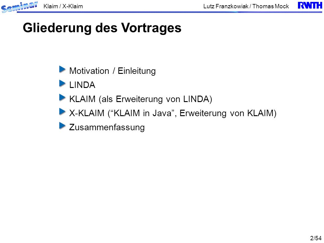 Klaim / X-Klaim 13/54 Lutz Franzkowiak / Thomas Mock Nachteile von LINDA: unzureichende Skalierbarkeit und Modularität Datentupel aus unterschiedlichen Kontexten können vermischt werden Keine restriktiven Speicherbereiche, auf welche nur ausgewählte Untermengen von Prozessen zugreifen können KLAIM als Erweiterung von LINDA, u.a.
