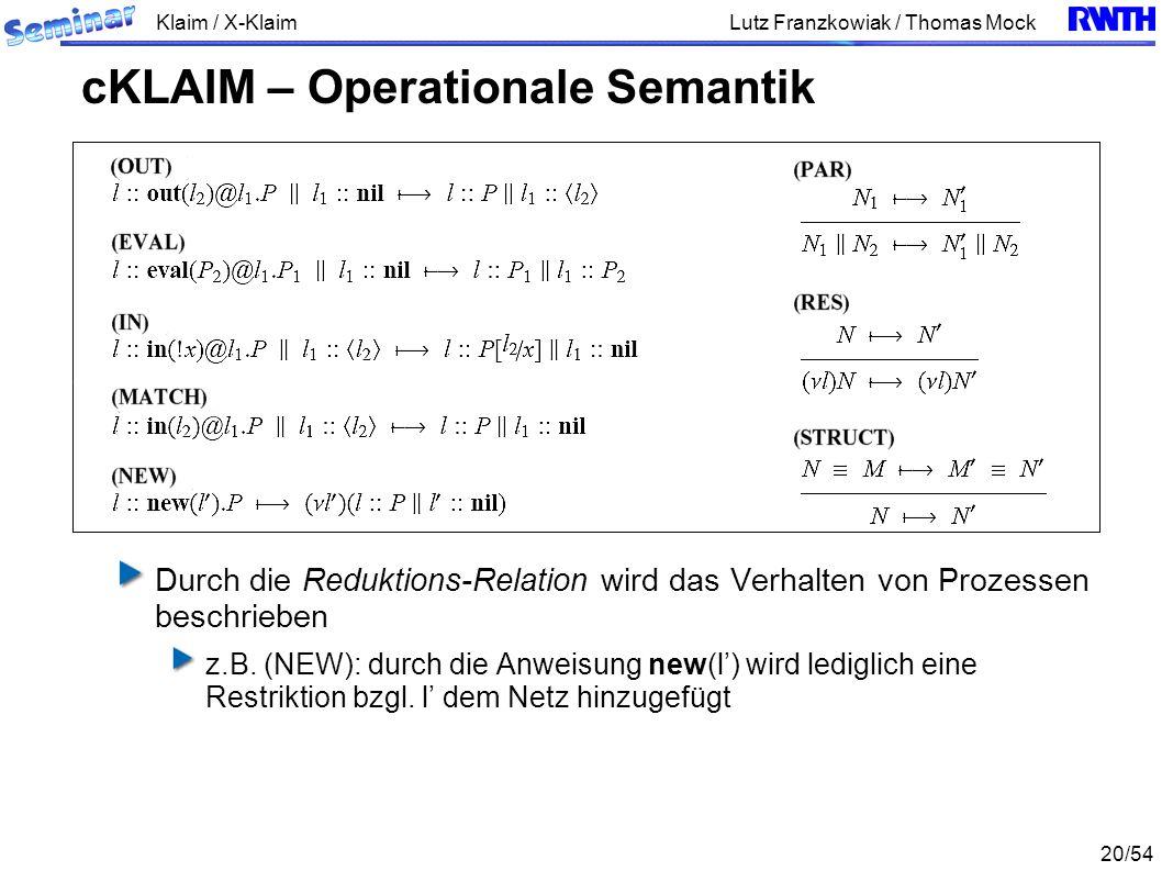 Klaim / X-Klaim 20/54 Lutz Franzkowiak / Thomas Mock Durch die Reduktions-Relation wird das Verhalten von Prozessen beschrieben z.B. (NEW): durch die