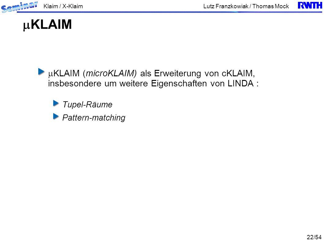 Klaim / X-Klaim 22/54 Lutz Franzkowiak / Thomas Mock KLAIM (microKLAIM) als Erweiterung von cKLAIM, insbesondere um weitere Eigenschaften von LINDA : Tupel-Räume Pattern-matching KLAIM