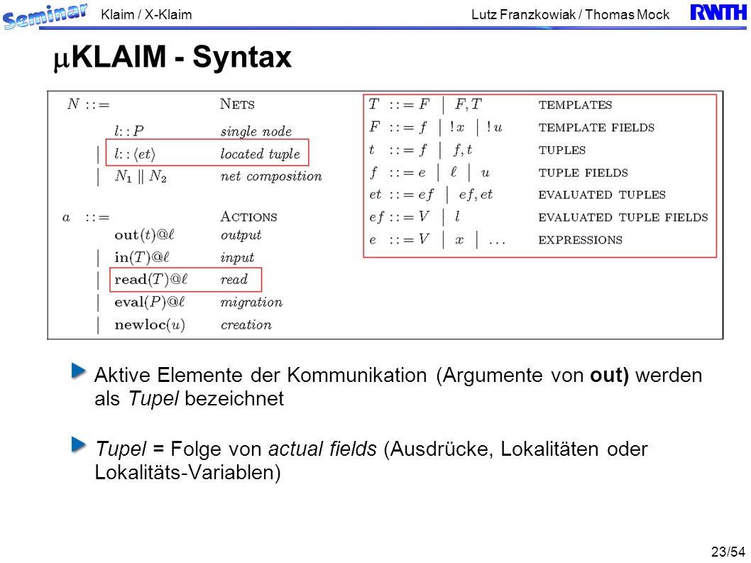 Klaim / X-Klaim 23/54 Lutz Franzkowiak / Thomas Mock Aktive Elemente der Kommunikation (Argumente von out) werden als Tupel bezeichnet Tupel = Folge von actual fields (Ausdrücke, Lokalitäten oder Lokalitäts-Variablen) KLAIM - Syntax