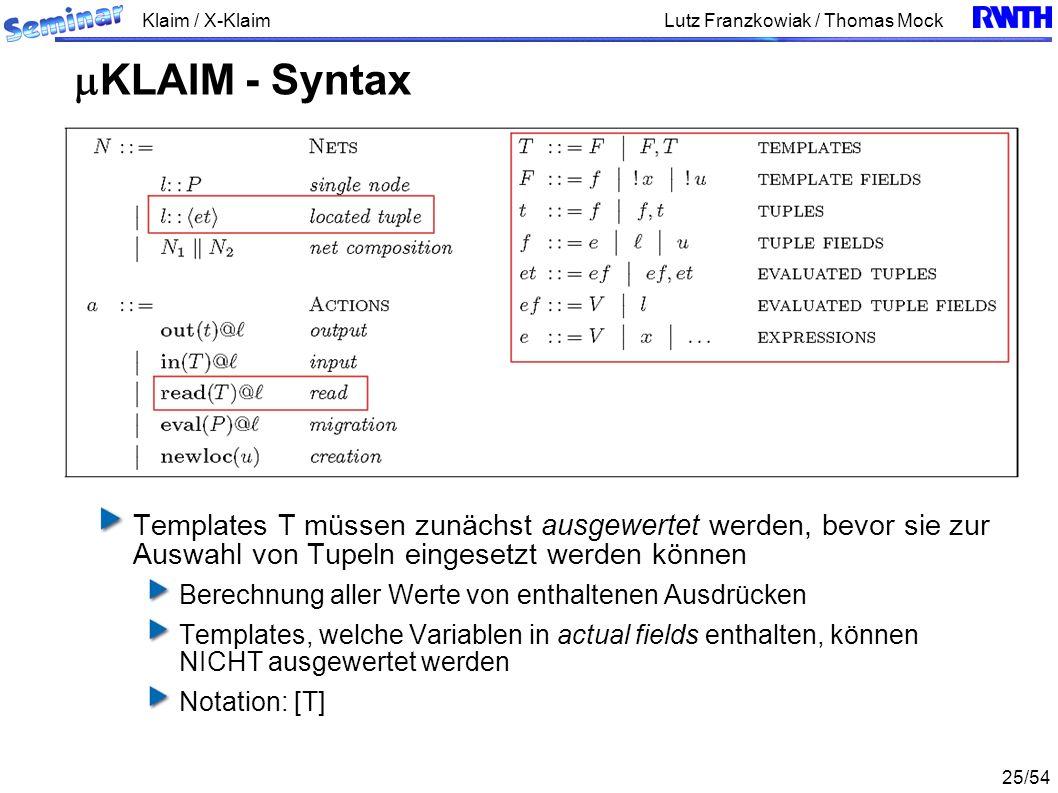 Klaim / X-Klaim 25/54 Lutz Franzkowiak / Thomas Mock Templates T müssen zunächst ausgewertet werden, bevor sie zur Auswahl von Tupeln eingesetzt werden können Berechnung aller Werte von enthaltenen Ausdrücken Templates, welche Variablen in actual fields enthalten, können NICHT ausgewertet werden Notation: [T] KLAIM - Syntax