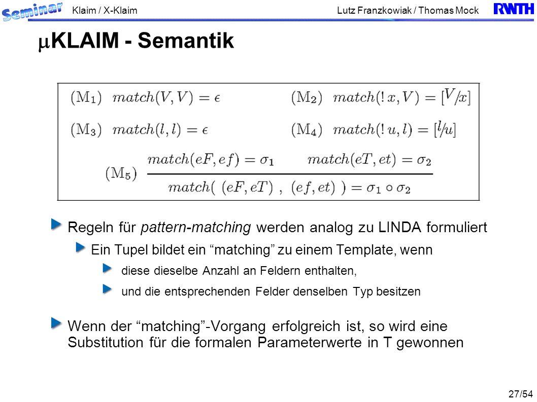 Klaim / X-Klaim 27/54 Lutz Franzkowiak / Thomas Mock Regeln für pattern-matching werden analog zu LINDA formuliert Ein Tupel bildet ein matching zu einem Template, wenn diese dieselbe Anzahl an Feldern enthalten, und die entsprechenden Felder denselben Typ besitzen Wenn der matching-Vorgang erfolgreich ist, so wird eine Substitution für die formalen Parameterwerte in T gewonnen KLAIM - Semantik