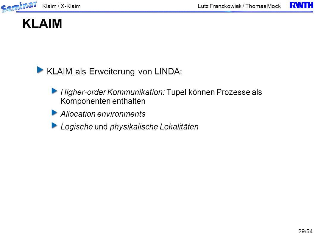 Klaim / X-Klaim 29/54 Lutz Franzkowiak / Thomas Mock KLAIM als Erweiterung von LINDA: Higher-order Kommunikation: Tupel können Prozesse als Komponenten enthalten Allocation environments Logische und physikalische Lokalitäten KLAIM