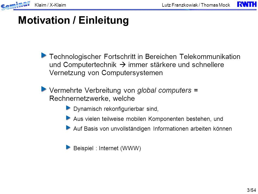 Klaim / X-Klaim 3/54 Lutz Franzkowiak / Thomas Mock Technologischer Fortschritt in Bereichen Telekommunikation und Computertechnik immer stärkere und schnellere Vernetzung von Computersystemen Vermehrte Verbreitung von global computers = Rechnernetzwerke, welche Dynamisch rekonfigurierbar sind, Aus vielen teilweise mobilen Komponenten bestehen, und Auf Basis von unvollständigen Informationen arbeiten können Beispiel : Internet (WWW) Motivation / Einleitung