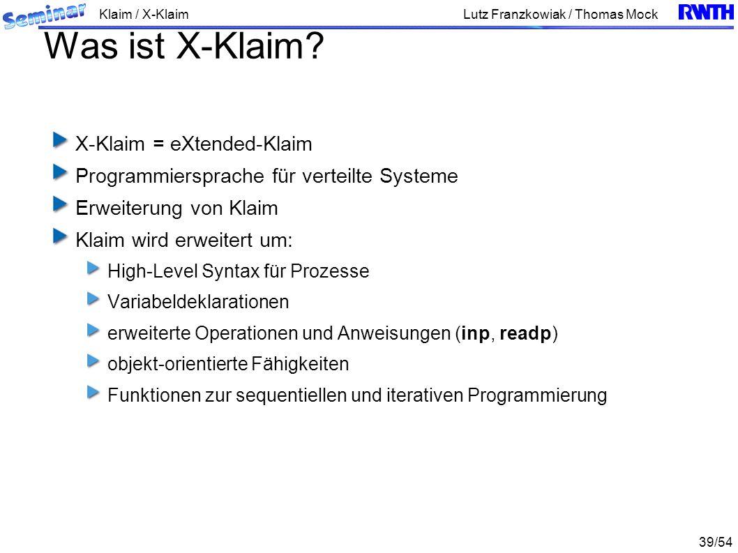 Klaim / X-Klaim 39/54 Lutz Franzkowiak / Thomas Mock Was ist X-Klaim? X-Klaim = eXtended-Klaim Programmiersprache für verteilte Systeme Erweiterung vo