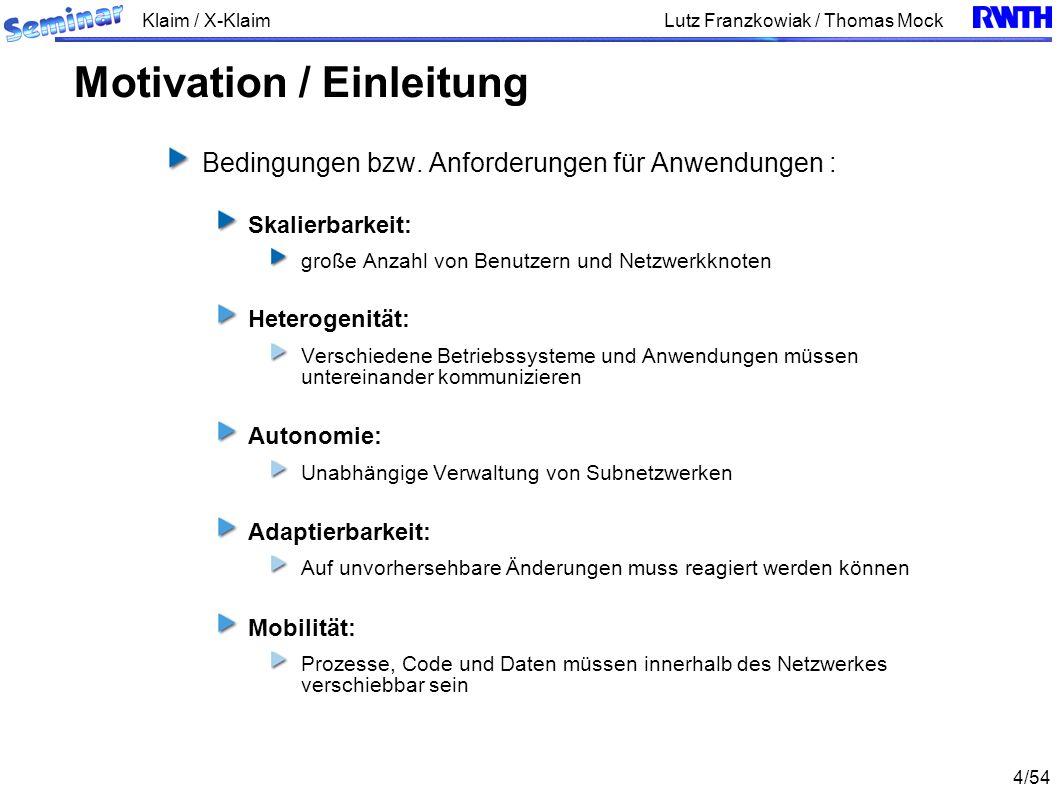 Klaim / X-Klaim 35/54 Lutz Franzkowiak / Thomas Mock Bei der Auswertung von Tupeln werden Ausdrücke berechnet, und logische Lokalitäten werden auf physikalische Lokalitäten abgebildet Auswertung von Prozessen = Substitution mit Abschluss Abschluss = P{ } (Prozess zusammen mit Allokation von Lokalitäten) Hieraus ergibt sich ein Unterschied zwischen out und eval : Durch die Anweisung out(P)@l wird insbesondere auch der Abschluss von P dem Tupel-Raum des Zielknoten l übergeben Durch die Anweisung eval(P)@l wird ausschließlich der Prozess P (zur Ausführung) an der Lokalität l übergeben KLAIM – Auswertung
