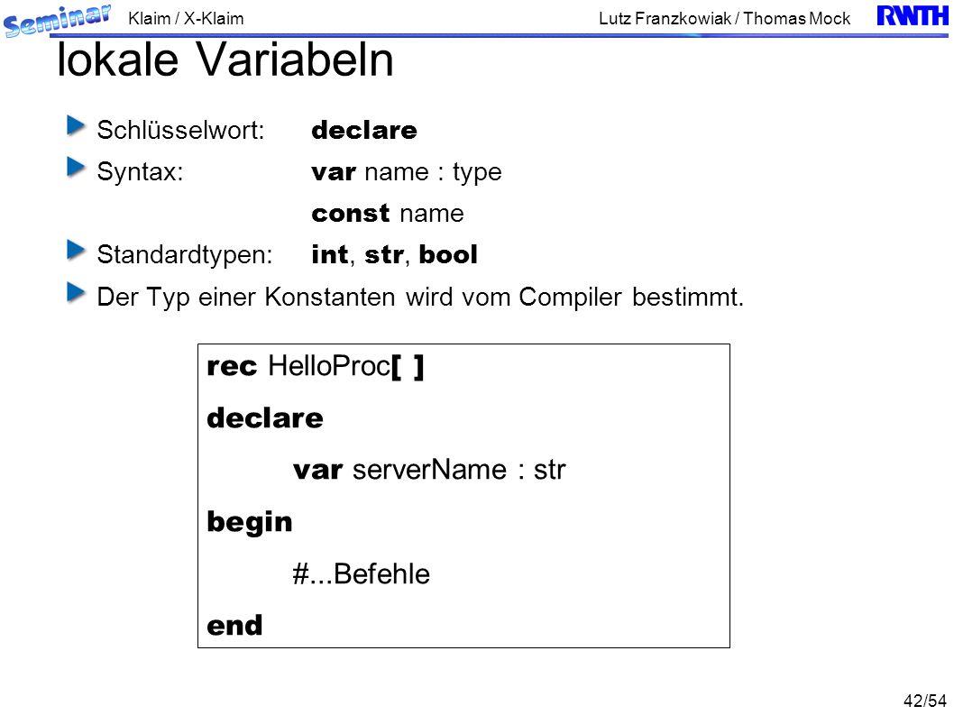 Klaim / X-Klaim 42/54 Lutz Franzkowiak / Thomas Mock lokale Variabeln Schlüsselwort: declare Syntax: var name : type const name Standardtypen: int, str, bool Der Typ einer Konstanten wird vom Compiler bestimmt.