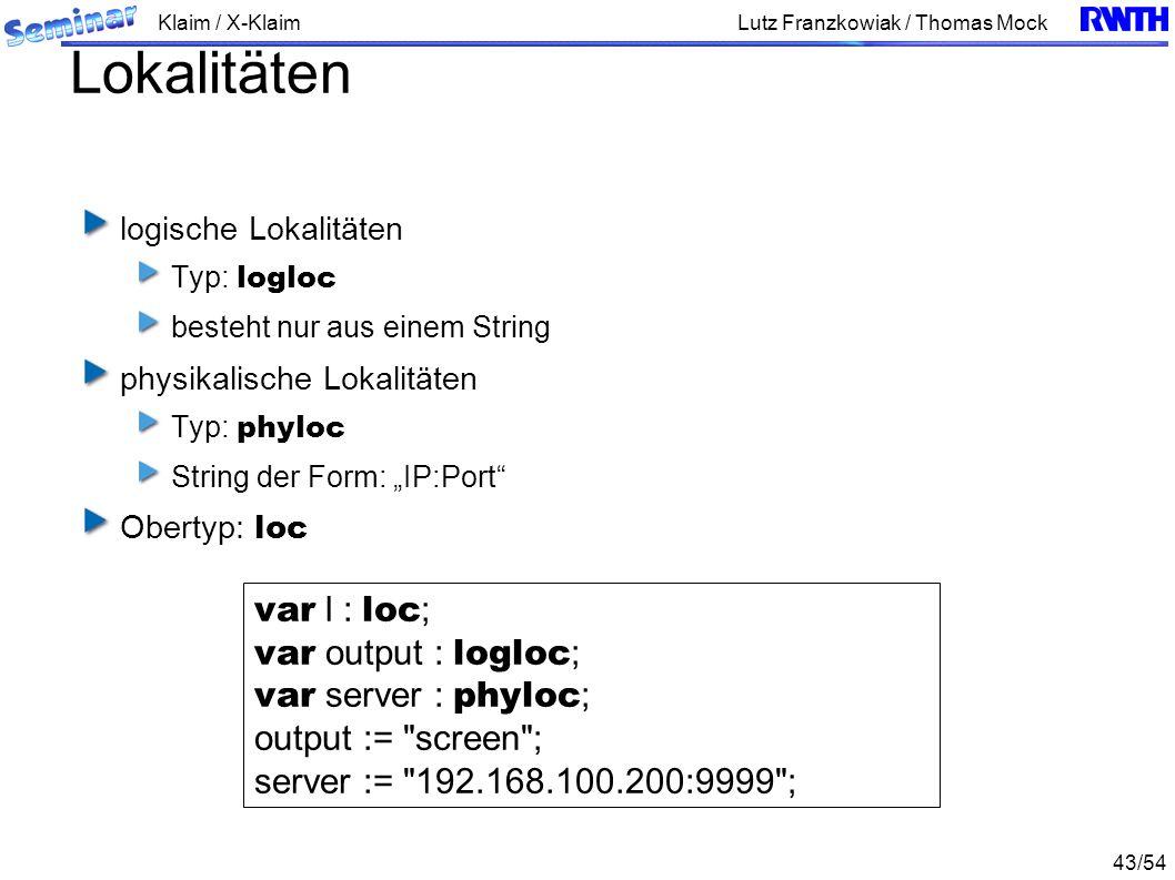 Klaim / X-Klaim 43/54 Lutz Franzkowiak / Thomas Mock Lokalitäten logische Lokalitäten Typ: logloc besteht nur aus einem String physikalische Lokalitäten Typ: phyloc String der Form: IP:Port Obertyp: loc var l : loc ; var output : logloc ; var server : phyloc ; output := screen ; server := 192.168.100.200:9999 ;