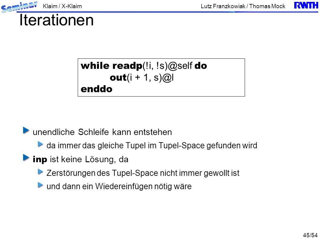 Klaim / X-Klaim 45/54 Lutz Franzkowiak / Thomas Mock Iterationen unendliche Schleife kann entstehen da immer das gleiche Tupel im Tupel-Space gefunden wird inp ist keine Lösung, da Zerstörungen des Tupel-Space nicht immer gewollt ist und dann ein Wiedereinfügen nötig wäre while readp (!i, !s)@self do out (i + 1, s)@l enddo