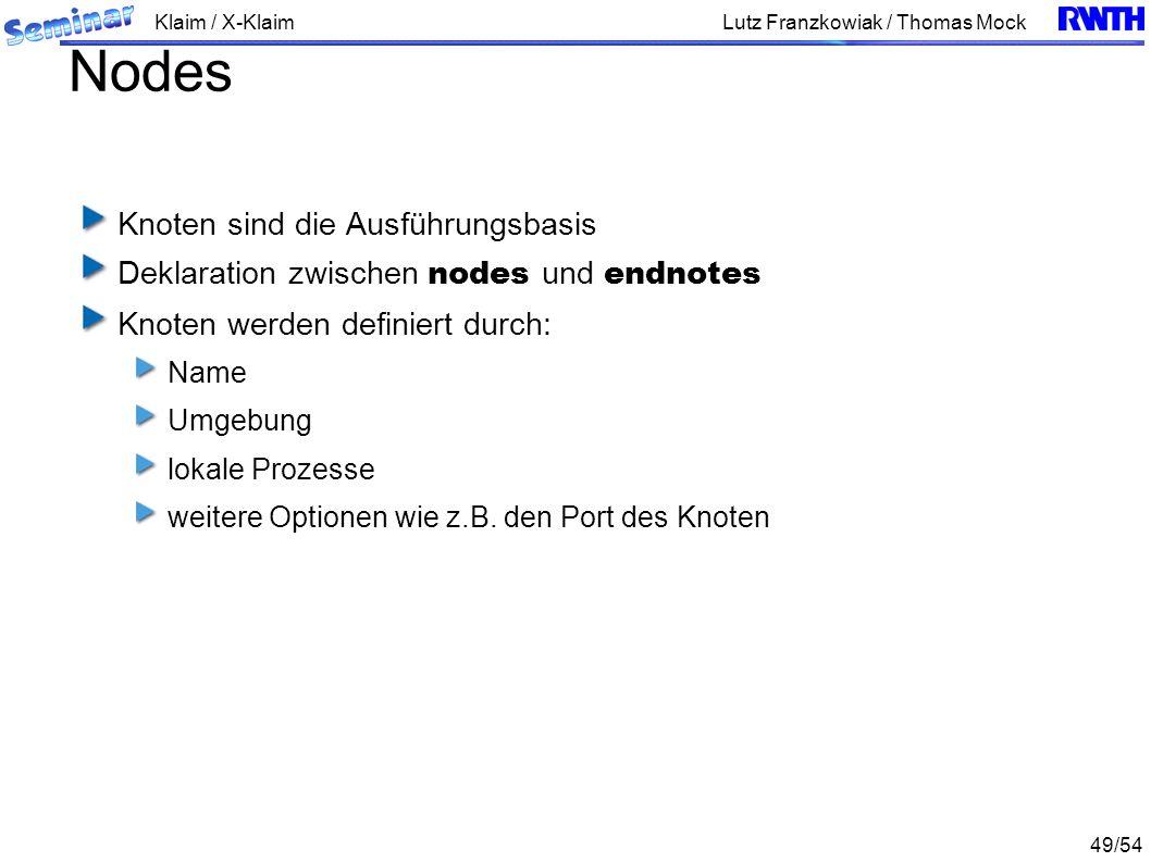 Klaim / X-Klaim 49/54 Lutz Franzkowiak / Thomas Mock Nodes Knoten sind die Ausführungsbasis Deklaration zwischen nodes und endnotes Knoten werden definiert durch: Name Umgebung lokale Prozesse weitere Optionen wie z.B.