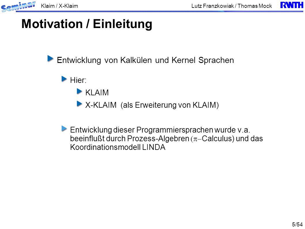 Klaim / X-Klaim 16/54 Lutz Franzkowiak / Thomas Mock Ein Prozess P kann aus dem Nullprozess nil, und mittels vier Aktionen aufgebaut werden Aktions-Praefixe Parallele Komposition Rekursion cKLAIM - Syntax
