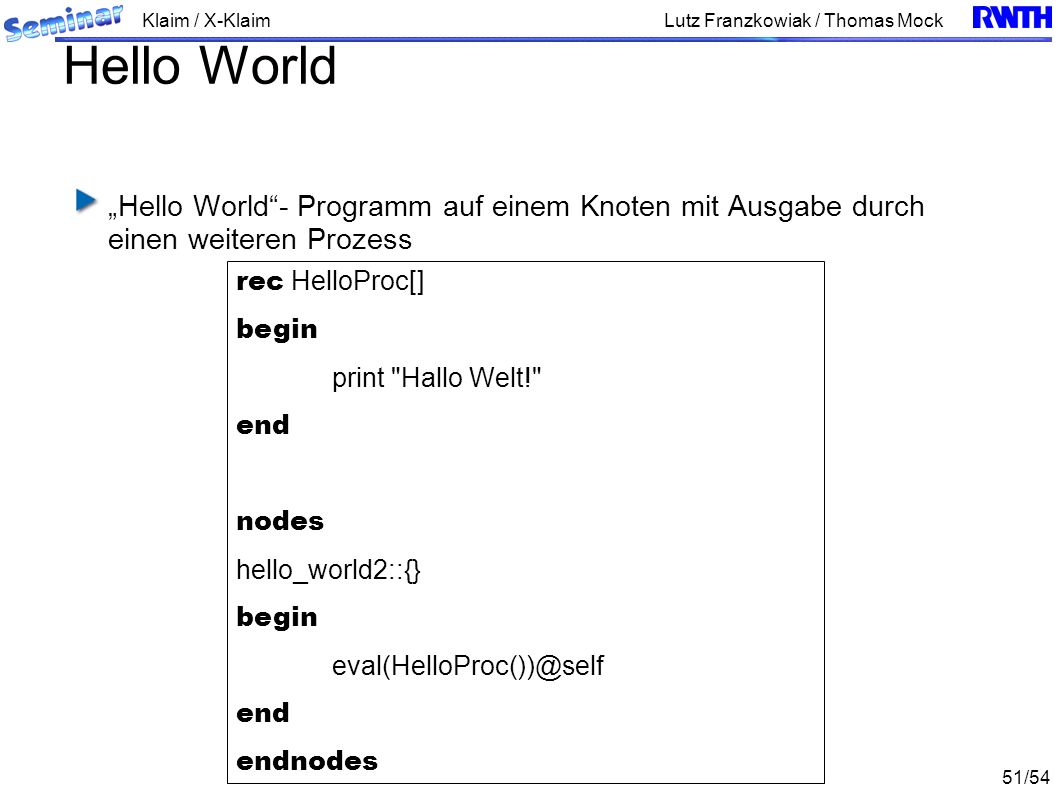 Klaim / X-Klaim 51/54 Lutz Franzkowiak / Thomas Mock Hello World Hello World- Programm auf einem Knoten mit Ausgabe durch einen weiteren Prozess rec HelloProc[] begin print Hallo Welt! end nodes hello_world2::{} begin eval(HelloProc())@self end endnodes