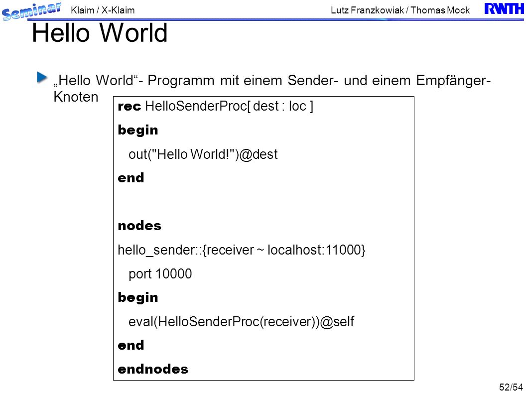 Klaim / X-Klaim 52/54 Lutz Franzkowiak / Thomas Mock Hello World Hello World- Programm mit einem Sender- und einem Empfänger- Knoten rec HelloSenderProc[ dest : loc ] begin out( Hello World! )@dest end nodes hello_sender::{receiver ~ localhost:11000} port 10000 begin eval(HelloSenderProc(receiver))@self end endnodes