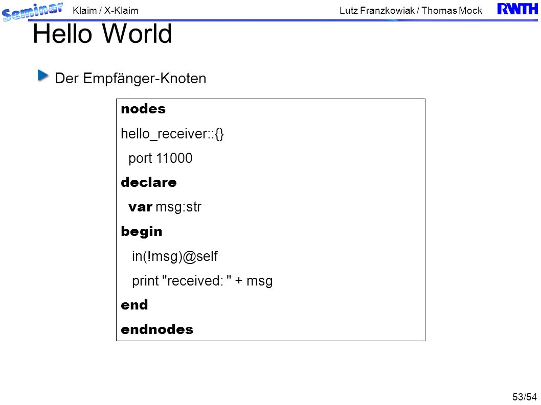 Klaim / X-Klaim 53/54 Lutz Franzkowiak / Thomas Mock Hello World Der Empfänger-Knoten nodes hello_receiver::{} port 11000 declare var msg:str begin in(!msg)@self print received: + msg end endnodes