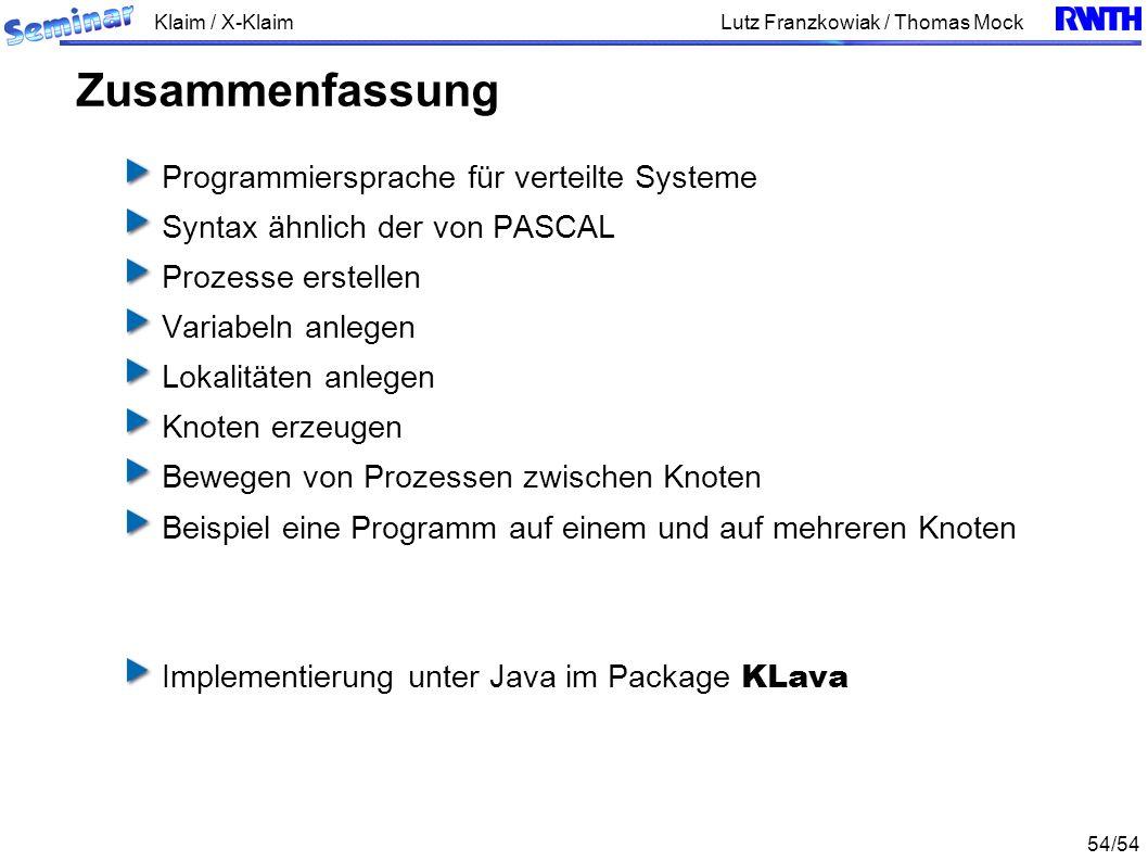Klaim / X-Klaim 54/54 Lutz Franzkowiak / Thomas Mock Programmiersprache für verteilte Systeme Syntax ähnlich der von PASCAL Prozesse erstellen Variabeln anlegen Lokalitäten anlegen Knoten erzeugen Bewegen von Prozessen zwischen Knoten Beispiel eine Programm auf einem und auf mehreren Knoten Implementierung unter Java im Package KLava Zusammenfassung