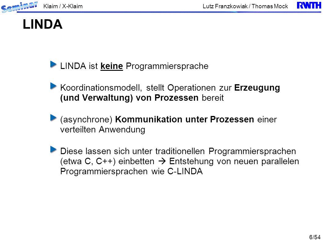 Klaim / X-Klaim 6/54 Lutz Franzkowiak / Thomas Mock LINDA ist keine Programmiersprache Koordinationsmodell, stellt Operationen zur Erzeugung (und Verwaltung) von Prozessen bereit (asynchrone) Kommunikation unter Prozessen einer verteilten Anwendung Diese lassen sich unter traditionellen Programmiersprachen (etwa C, C++) einbetten Entstehung von neuen parallelen Programmiersprachen wie C-LINDA LINDA