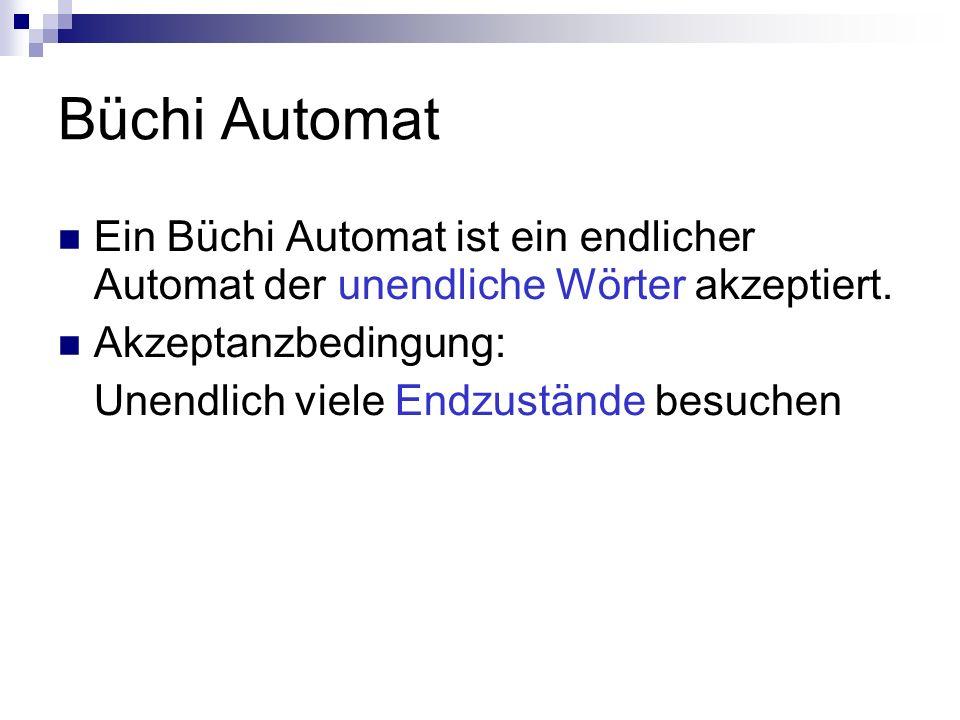 Büchi Automat Ein Büchi Automat ist ein endlicher Automat der unendliche Wörter akzeptiert. Akzeptanzbedingung: Unendlich viele Endzustände besuchen